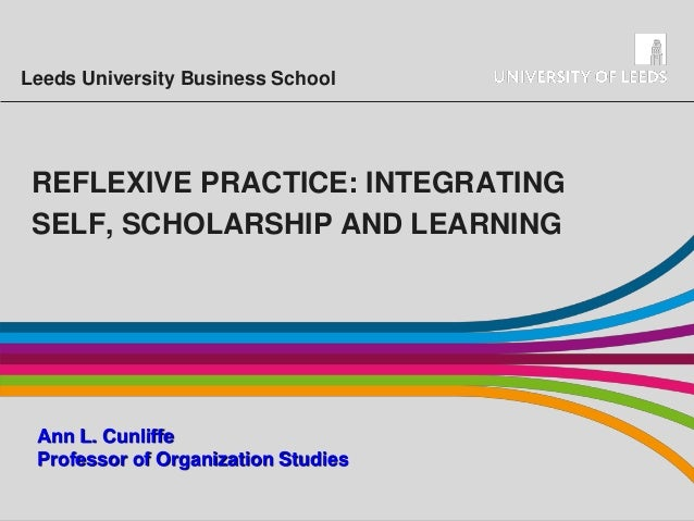 Leeds University Business School  REFLEXIVE PRACTICE: INTEGRATING SELF, SCHOLARSHIP AND LEARNING  Ann L. Cunliffe Professo...