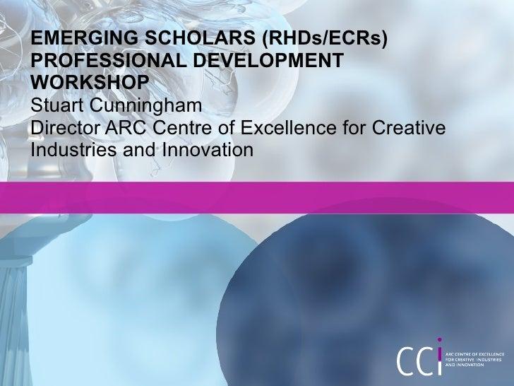 EMERGING SCHOLARS (RHDs/ECRs) PROFESSIONAL DEVELOPMENT WORKSHOP Stuart Cunningham Director ARC Centre of Excellence for Cr...