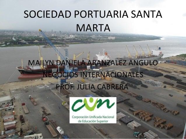 SOCIEDAD PORTUARIA SANTA MARTA MAILYN DANIELA ARANZALEZ ANGULO NEGOCIOS INTERNACIONALES PROF. JULIA CABRERA