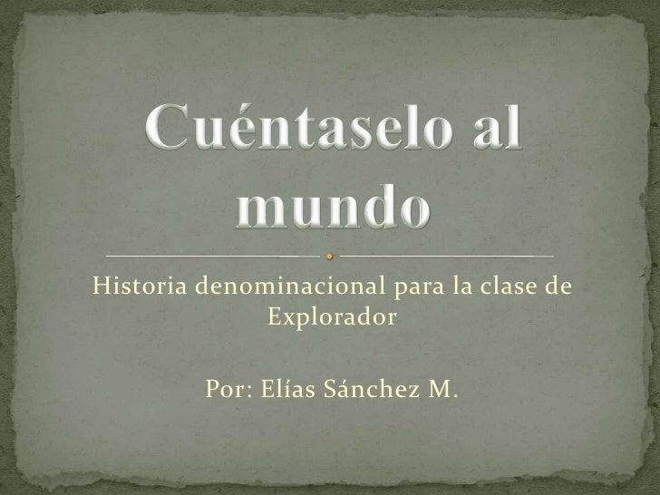 Historia denominacional para la clase de              Explorador         Por: Elías Sánchez M.