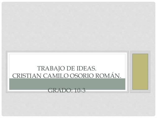 TRABAJO DE IDEAS.  CRISTIAN CAMILO OSORIO ROMÁN.  GRADO: 10-3