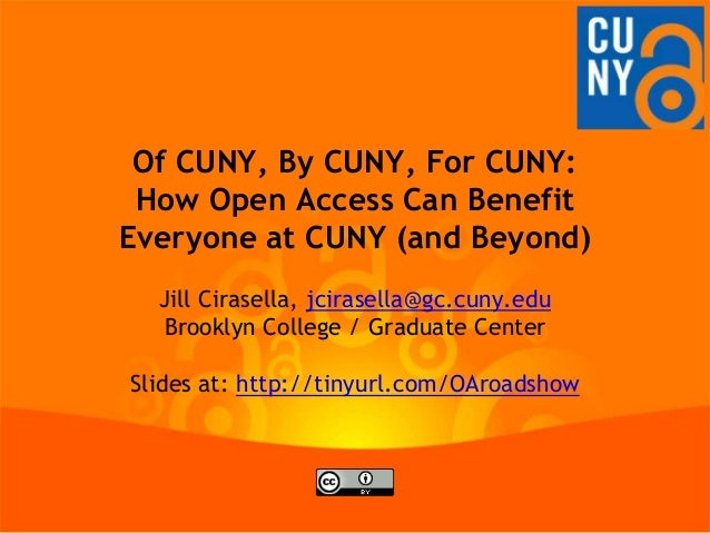 Of CUNY, By CUNY, For CUNY:How Open Access Can BenefitEveryone at CUNY (and Beyond)Jill Cirasella, jcirasella@gc.cuny.eduB...