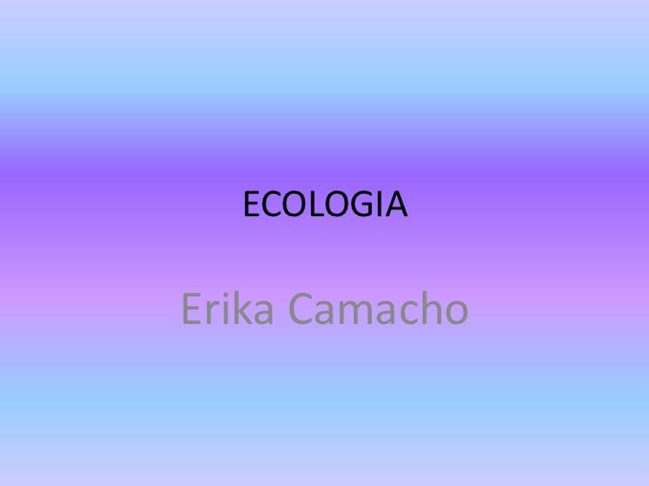 ECOLOGIA<br />Erika Camacho<br />