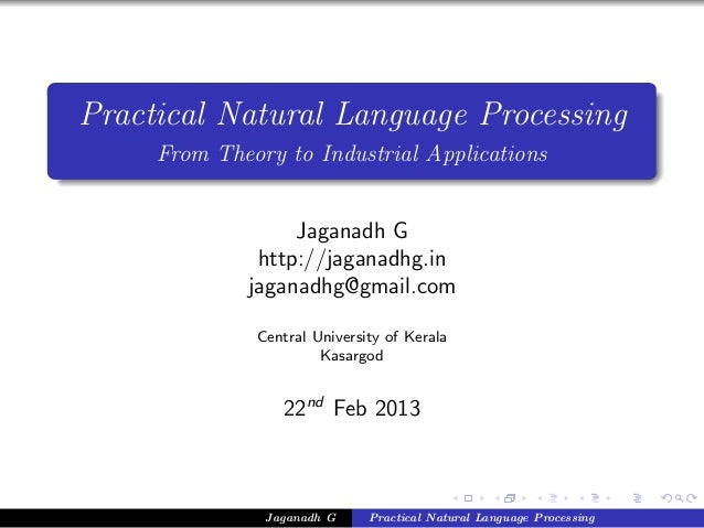Practical Natural Language ProcessingFrom Theory to Industrial ApplicationsJaganadh Ghttp://jaganadhg.injaganadhg@gmail.co...