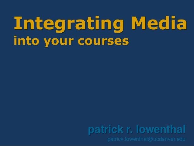 Integrating Media into your courses patrick r. lowenthal patrick.lowenthal@ucdenver.edu