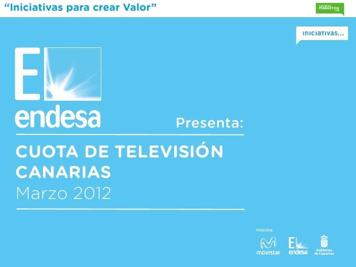 """""""Iniciativas para crear Valor""""                                 Presenta:  CUOTA DE TELEVISIÓN  CANARIAS  Marzo 2012       ..."""