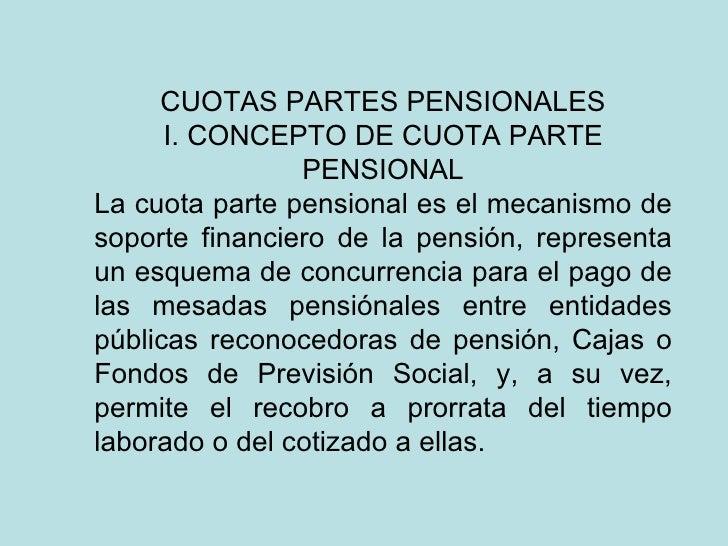 CUOTAS PARTES PENSIONALES      I. CONCEPTO DE CUOTA PARTE                PENSIONALLa cuota parte pensional es el mecanismo...