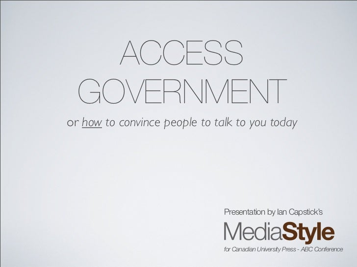 ACCESS   GOVERNMENT or how to convince people to talk to you today                                    Presentation by Ian ...