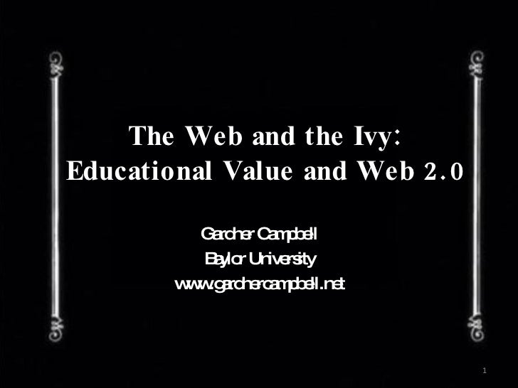The Web and the Ivy: Educational Value and Web 2.0 Gardner Campbell Baylor University www.gardnercampbell.net