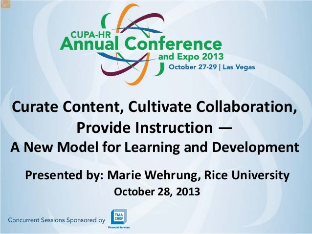Curate Content, Cultivate Collaboration, Provide Instruction —  A New Model for Learning and Development Presented by: Mar...