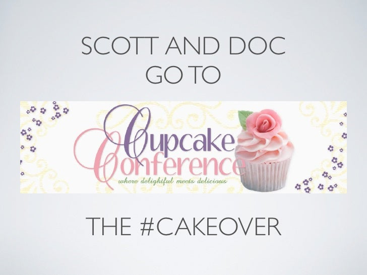 SCOTT AND DOC     GO TO     Cupcake Conference     THE #CAKEOVER