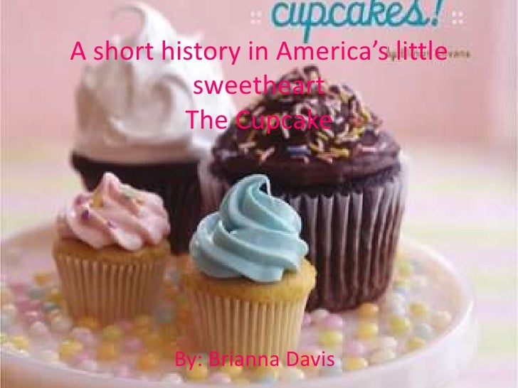 A short history in America's little sweetheartThe Cupcake<br />By: Brianna Davis<br />