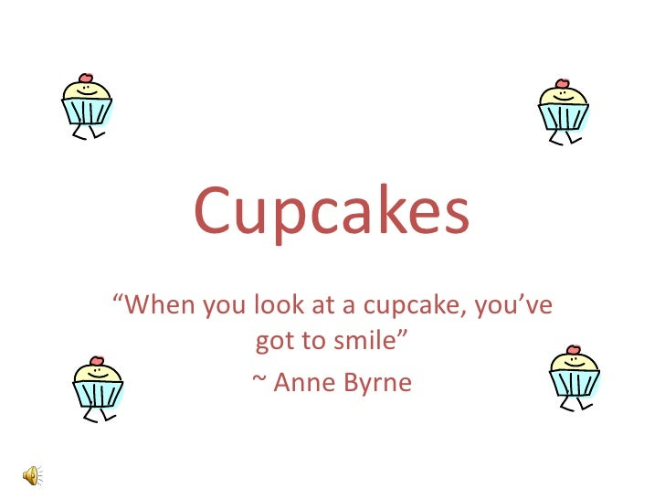 """Cupcakes<br />""""When you look at a cupcake, you've got to smile""""<br />~ Anne Byrne<br />"""