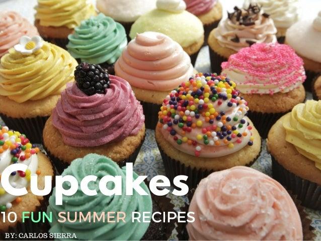 Cupcakes 10 FUN SUMMER RECIPES BY: CARLOS SIERRA
