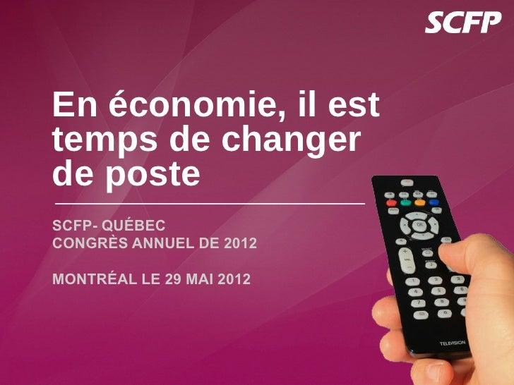 En économie, il esttemps de changerde posteSCFP- QUÉBECCONGRÈS ANNUEL DE 2012MONTRÉAL LE 29 MAI 2012