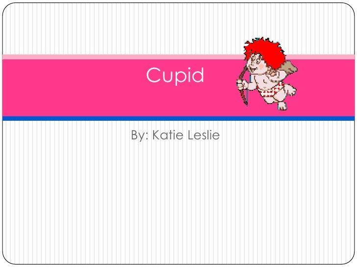 By: Katie Leslie <br />                    Cupid <br />