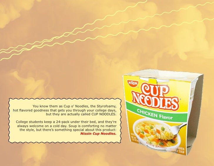 You know them as Cup o' Noodles, the Styrofoamy, hot flavored goodness that gets you through your college days,           ...