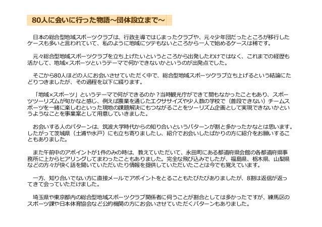 日本の総合型地域スポーツクラブは、⾏政主導ではじまったクラブや、元々少年団だったところが移⾏した ケースも多いと⾔われていて、私のように地域にツテもないところから一⼈で始めるケースは稀です。 元々総合型地域スポーツクラブを⽴ち上げたいというとこ...