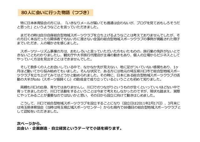 80人に会いに⾏った物語(つづき) 特に日本体育協会の方には、「いきなりメールが届いても普通は会わないが、ブログを⾒ておもしろそうだ と思った」というようなことを⾔っていただきました。 まだその時は自分自身総合型地域スポーツクラブを⽴ち上げるよ...