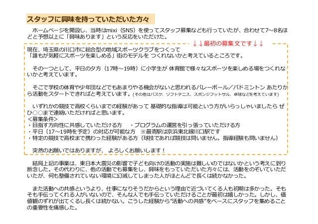 ホームページを開設し、当時はmixi(SNS)を使ってスタッフ募集なども⾏っていたが、合わせて7〜8名ほ どと予想以上に「興味あります」という反応をいただけた。 現在、埼玉県の川口市に総合型の地域スポーツクラブをつくって 「誰もが気軽にスポーツ...