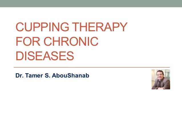 CUPPING THERAPY FOR CHRONIC DISEASES Dr. Tamer S. AbouShanab