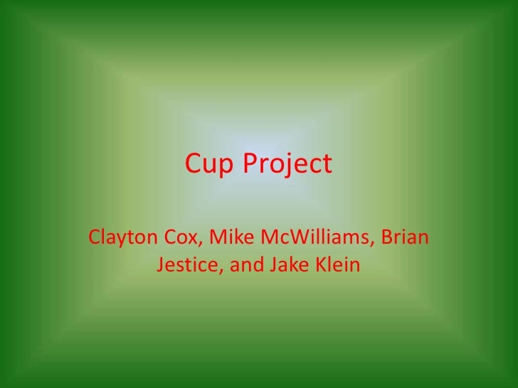 Cup Project<br />Clayton Cox, Mike McWilliams, Brian Jestice, and Jake Klein<br />