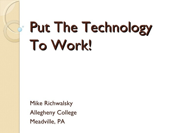 Put The Technology  To Work! Mike Richwalsky Allegheny College Meadville, PA