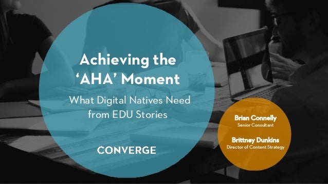 Achieving the 'AHA' Moment What Digital Natives Need from EDU Stories Brian Connelly Senior Consultant Brittney Dunkins Di...