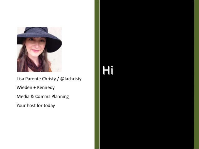 HiLisa Parente Christy / @lachristy Wieden + Kennedy Media & Comms Planning Your host for today