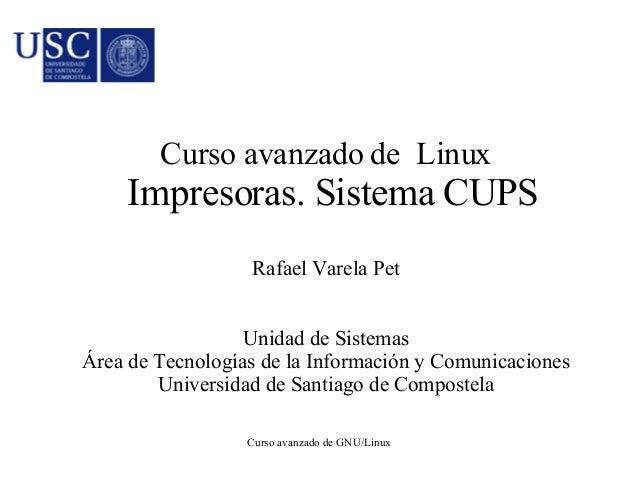 Curso avanzado de Linux  Impresoras. Sistema CUPS  Rafael Varela Pet  Unidad de Sistemas  Área de Tecnologías de la Inform...