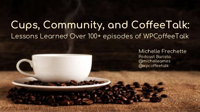 Cups, Community, and CoffeeTalk: Lessons Learned Over 100+ episodes of WPCoffeeTalk Michelle Frechette Podcast Barista @mi...
