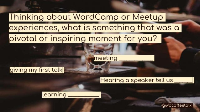 Thinking about WordCamp or Meetup experiences, what is something that was a pivotal or inspiring moment for you? meeting _...