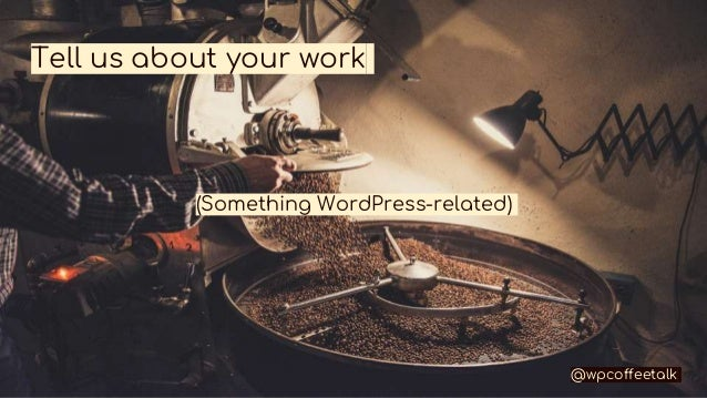 Tell us about your work @wpcoffeetalk (Something WordPress-related)