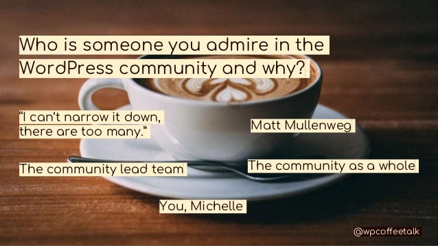 """Who is someone you admire in the WordPress community and why? """"I can't narrow it down, there are too many."""" Matt Mullenweg..."""