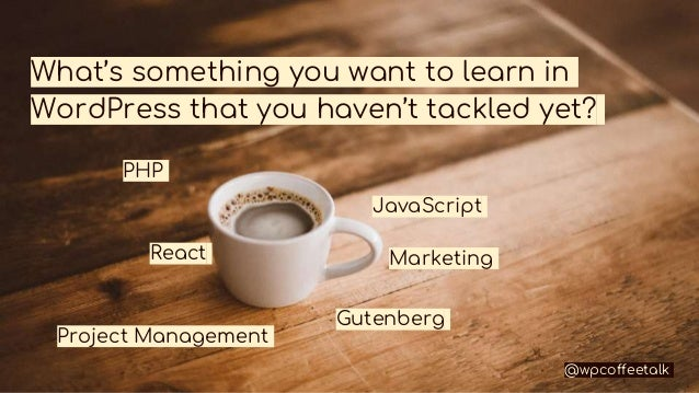 What's something you want to learn in WordPress that you haven't tackled yet? PHP JavaScript React Gutenberg @wpcoffeetalk...