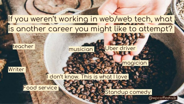 If you weren't working in web/web tech, what is another career you might like to attempt? teacher musician magician Writer...