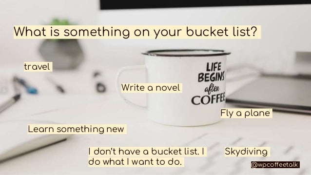 What is something on your bucket list? Skydiving travel Write a novel Fly a plane Learn something new I don't have a bucke...