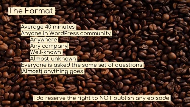 The Format ● Average 40 minutes ● Anyone in WordPress community ○ Anywhere ○ Any company ○ Well-known ○ Almost-unknown ● E...