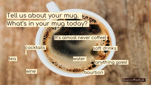 Tell us about your mug. What's in your mug today? (It's almost never coffee) tea water soft drinks wine cocktails bourbon ...