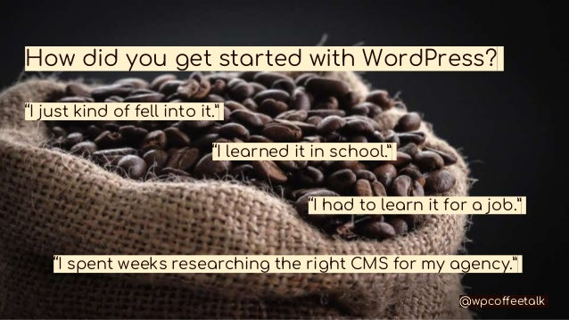 """How did you get started with WordPress? """"I just kind of fell into it."""" """"I learned it in school."""" """"I had to learn it for a ..."""