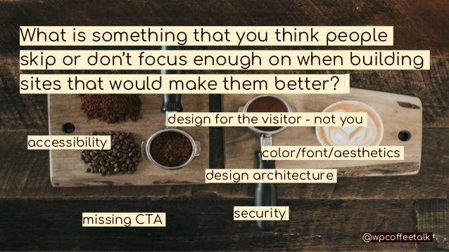 What is something that you think people skip or don't focus enough on when building sites that would make them better? acc...