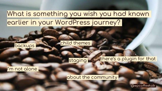 What is something you wish you had known earlier in your WordPress journey? backups child themes staging about the communi...