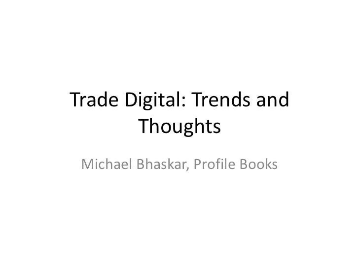 Trade Digital: Trends and Thoughts<br />Michael Bhaskar, Profile Books<br />