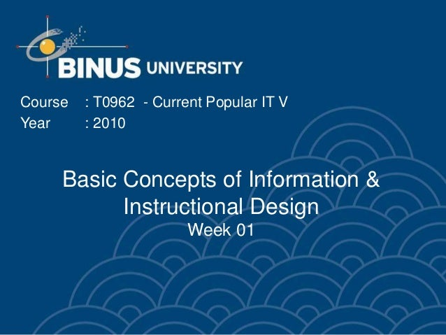 Basic Concepts of Information & Instructional Design Week 01 Course : T0962 - Current Popular IT V Year : 2010