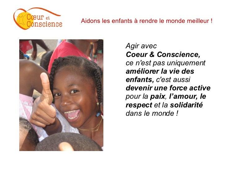 Aidons les enfants à rendre le monde meilleur ! <ul><li>Agir avec  Coeur & Conscience, ce n'est pas uniquement  améliorer ...