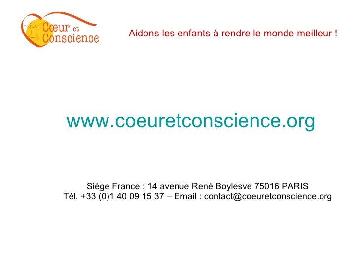 Aidons les enfants à rendre le monde meilleur ! <ul><li>www.coeuretconscience.org </li></ul><ul><li>Siège France : 14 aven...