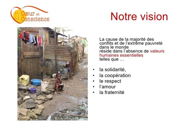 Notre vision <ul><li>La cause de la majorité des conflits et de l'extrême pauvreté dans le monde  réside dans l'absence de...