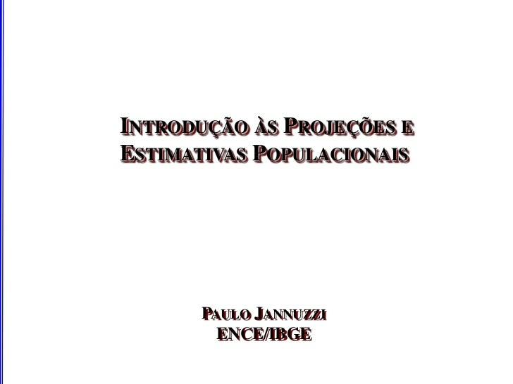 INTRODUÇÃO ÀS PROJEÇÕES EESTIMATIVAS POPULACIONAIS      PAULO JANNUZZI        ENCE/IBGE