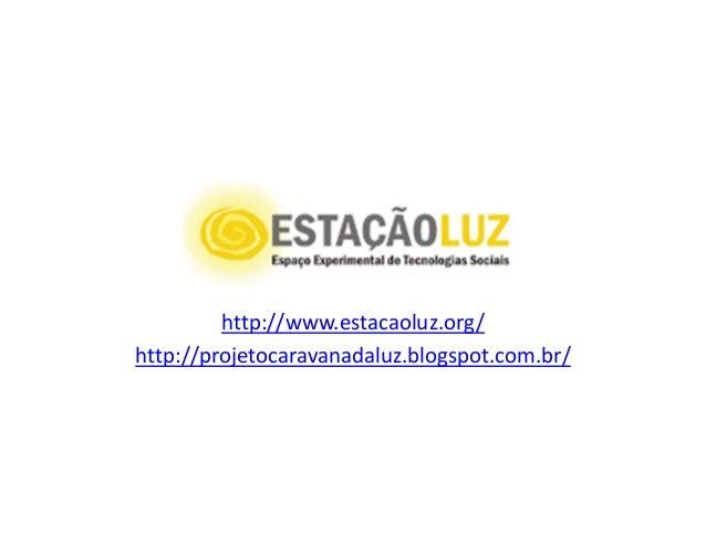 http://www.estacaoluz.org/ http://projetocaravanadaluz.blogspot.com.br/