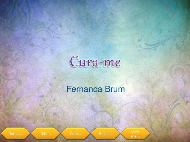 Tanta... Não... Com... Enchi... Cura- me... Fernanda Brum